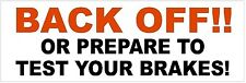 BACK OFF!! OR PREPARE TO TEST YOUR BRAKES! BUMPER STICKER WINDOW STICKER