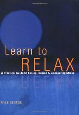 Learn to Relax : A Practical Guide to Easing Tension and Conquering Stress by Mi