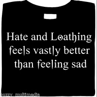 Hate & Loathing Feels Vastly Better Than Feeling Sad, goth, horror, funny shirt