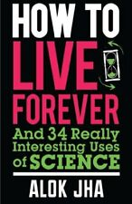 How to Live Forever: And 34 Other Really Interesting Uses of S ..9780857388353