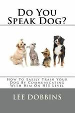Do You Speak Dog? : How to Easily Train Your Dog by Communicating with Him on...