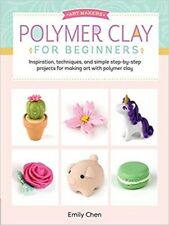 Art Makers: Polymer Clay for Beginners: Inspiration, techniques, and simple step
