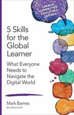 5 Skills for the Global Learner: What Everyone Needs to Navigate the Digital...