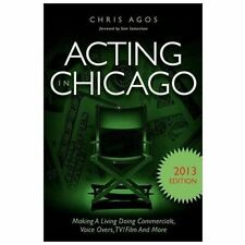 Acting in Chicago 2013 Edition : Making a Living Doing Commercials, Voice...