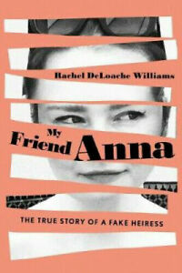 My Friend Anna: The True Story of a Fake Heiress by Rachel Williams #8686*