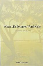 When Life Becomes Worthwhile: A Christian Perspective by Robert E Seymour