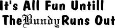 It's All Fun Untill The Bundy Runs Out sticker 575 x 140 Quality Sticker
