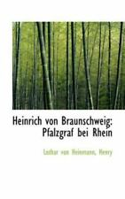 Heinrich Von Braunschweig: Pfalzgraf Bei Rhein: By Henry Lothar von Heinmann