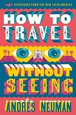 How to Travel without Seeing : Dispatches from the New Latin America, Jeffrey La