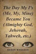 The Day My I's (Me, My, Mine) Became You (Almighty God, Jehovah, Yahweh, etc.)