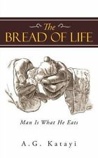 The Bread of Life : Man Is What He Eats by A. G. Katayi (2015, Paperback)