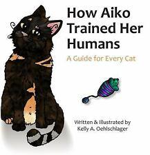 How Aiko Trained Her Humans: A Guide for Every Cat (Paperback or Softback)