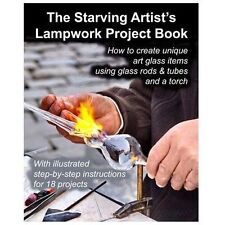 Starving Artist's Lampwork Project Book : How to Create Unique Art Glass Item...