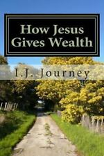 How Jesus Gives Wealth : We Can Receive Answers to Prayer by I. J. . Journey...
