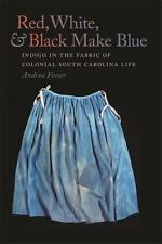 Red, White, and Black Make Blue : Indigo in the Fabric of Colonial South...