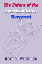 The Future of the American Labor Movement by Hoyt N. Wheeler