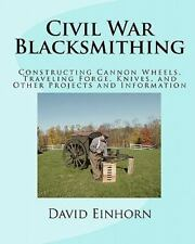 Civil War Blacksmithing: Constructing Cannon Wheels, Traveling Forge, Knives,...