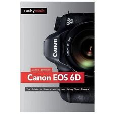 Canon EOS 6D: The Guide to Understanding and Using Your Camera: By Johnson, J...