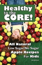 Healthy to the Core! : All Natural Low Sugar/No Sugar Apple Recipes for Kids...