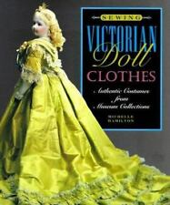 Sewing Victorian Doll Clothes : Authentic Costumes from Museum Collections by Mi