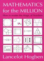 Mathematics for the Million: How to Master the Magic of Numbers,Lancelot Hogben
