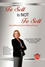 To Sell Is Not to Sell : Stop Selling and Start Making Money! by Greta Schulz...