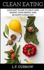 Clean Eating : Lean Diet Plans to Help Lose Weight, Gain Energy and Be Happy...