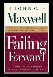 Failing Forward : How to Make the Most of Your Mistakes by John C. Maxwell