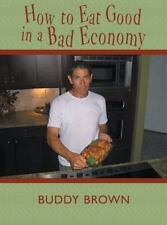 How to Eat Good in a Bad Economy by Buddy Brown (2013, Paperback)