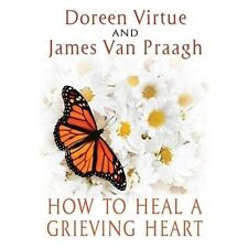 How to Heal a Grieving Heart by James Van Praagh and Doreen Virtue (2013,...