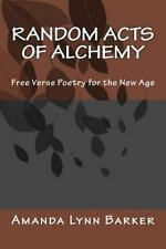 Random Acts of Alchemy : Free Verse Poetry for the New Age by Amanda Barker...