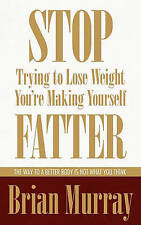Stop Trying To Lose Weight -- You're Making Yourself Fatter: The Way To A Better