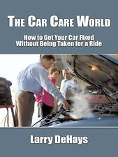 The Car Care World : How to Get Your Car Fixed Without Being Taken for a Ride...