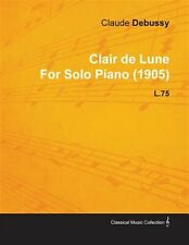 Clair de Lune by Claude Debussy for Solo Piano (1905) L.75 by Debussy, Claude