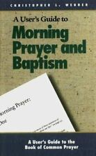 A User's Guide to the Book of Common Prayer: Morning Prayer I and II and Holy Ba