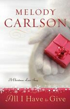 All I Have to Give: A Christmas Love Story by Melody Carlson