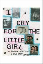 I Cry for the Little Girl: a True Story by Sharon Parenteau (2006, Paperback)