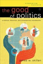 The Good of Politics: A Biblical, Historical, and Contemporary Introduction Eng