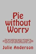 Pie without Worry: The most delicious savory and sweet pie recipes for dinner an