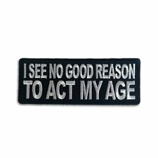 Embroidered I see no Good Reason to Act my Age Sew or Iron on Patch Biker Patch