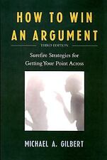 How to Win an Argument : Surefire Strategies for Getting Your Point Across by...