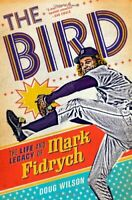 The Bird: The Life and Legacy of Mark Fidrych by Doug Wilson