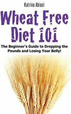 Wheat Free Diet 101: The Beginner's Guide to Dropping the Pounds and Losing Your