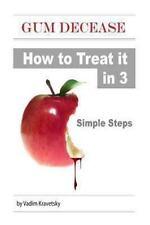 Gum Decease: How to Treat It in 3 Simple Steps by Vadim Kravetsky (2013,...