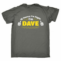 Of Course Im Right Im Dave MENS T-SHIRT tee birthday husband brother funny gift