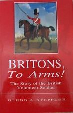 Britons, to arms! : The story of the British volunteer soldier and the volunte,