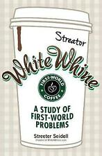 NEW White Whine: A Study of First-World Problems by Streeter Seidell