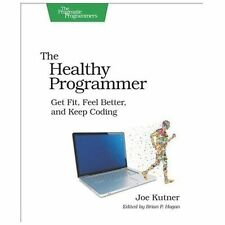 The Healthy Programmer : Get Fit, Feel Better, and Keep Coding by Joe Kutner...