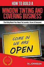 How To Build A Window Tinting and Covering Business (Special Edition): The Only