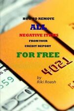 How to Remove All Negative Items from Your Credit Report by Riki Roash (2013,...